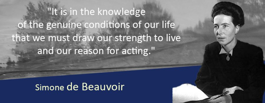 """Quote from Simone de Beauvior, """"It is in the knowledge of the genuine conditions of our life that we must draw our strength to live and our reason for acting."""""""