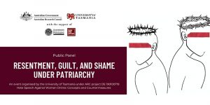Public Panel: Resentment, Guilt, and Shame Under Patriarchy. An event organised by the University of Tasmania under ARC project DE 190100719 Hate Speech Against Women Online: Concepts and Countermeasures.